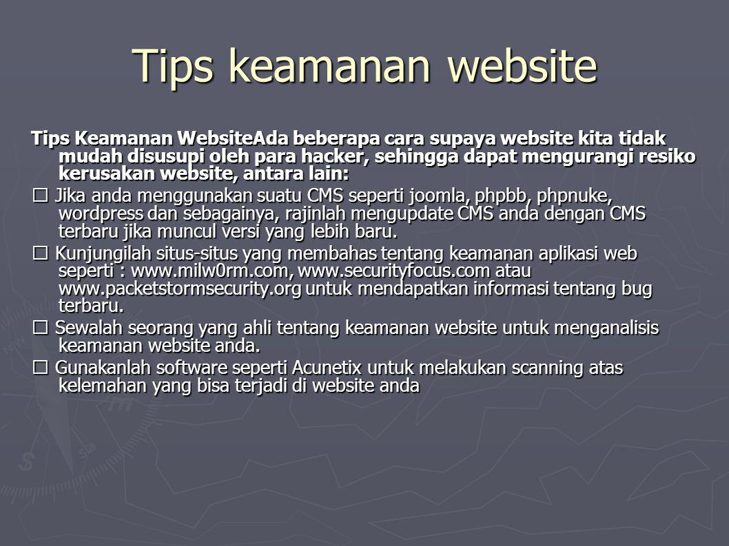 Tips keamanan website Tips Keamanan WebsiteAda beberapa cara supaya website kita tidak mudah disusupi oleh para hacker, sehingga dapat mengurangi resiko kerusakan website, antara lain:  Jika anda menggunakan suatu CMS seperti joomla, phpbb, phpnuke, wordpress dan sebagainya, rajinlah mengupdate CMS anda dengan CMS terbaru jika muncul versi yang lebih baru.