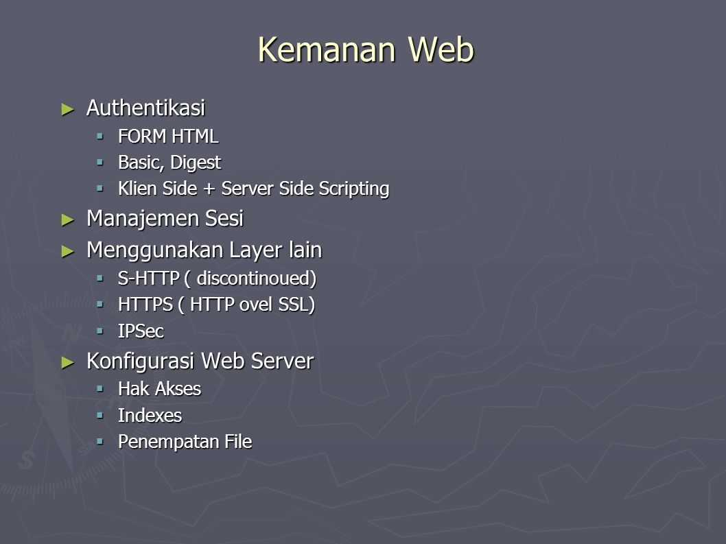 Kemanan Web ► Authentikasi  FORM HTML  Basic, Digest  Klien Side + Server Side Scripting ► Manajemen Sesi ► Menggunakan Layer lain  S-HTTP ( discontinoued)  HTTPS ( HTTP ovel SSL)  IPSec ► Konfigurasi Web Server  Hak Akses  Indexes  Penempatan File