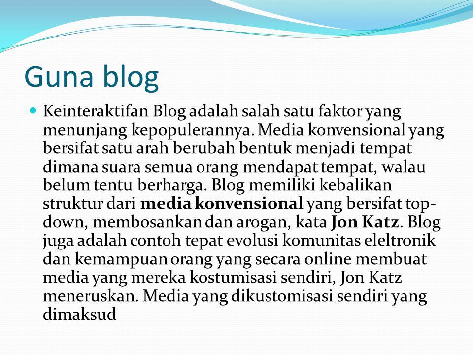 Guna blog  Keinteraktifan Blog adalah salah satu faktor yang menunjang kepopulerannya. Media konvensional yang bersifat satu arah berubah bentuk menj