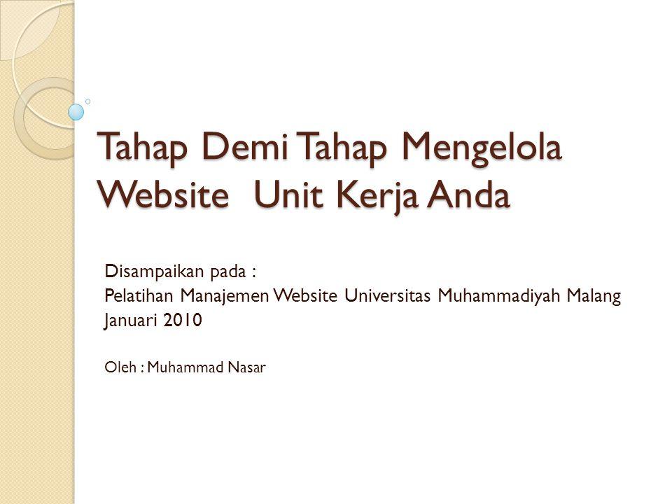Tahap Demi Tahap Mengelola Website Unit Kerja Anda Disampaikan pada : Pelatihan Manajemen Website Universitas Muhammadiyah Malang Januari 2010 Oleh :