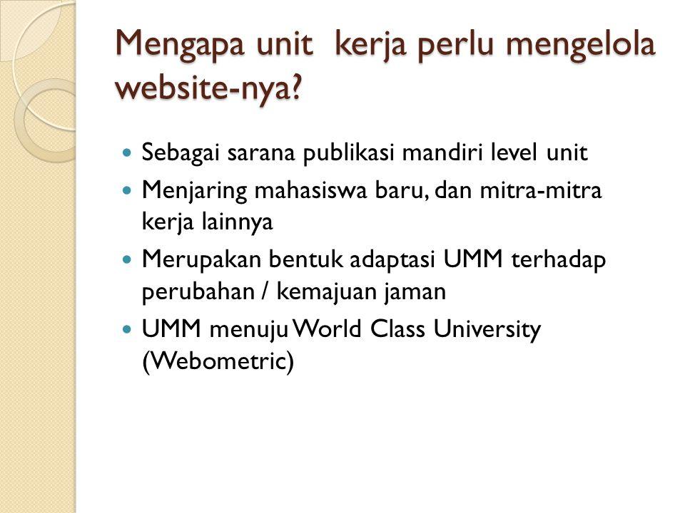 Mengapa unit kerja perlu mengelola website-nya?  Sebagai sarana publikasi mandiri level unit  Menjaring mahasiswa baru, dan mitra-mitra kerja lainny