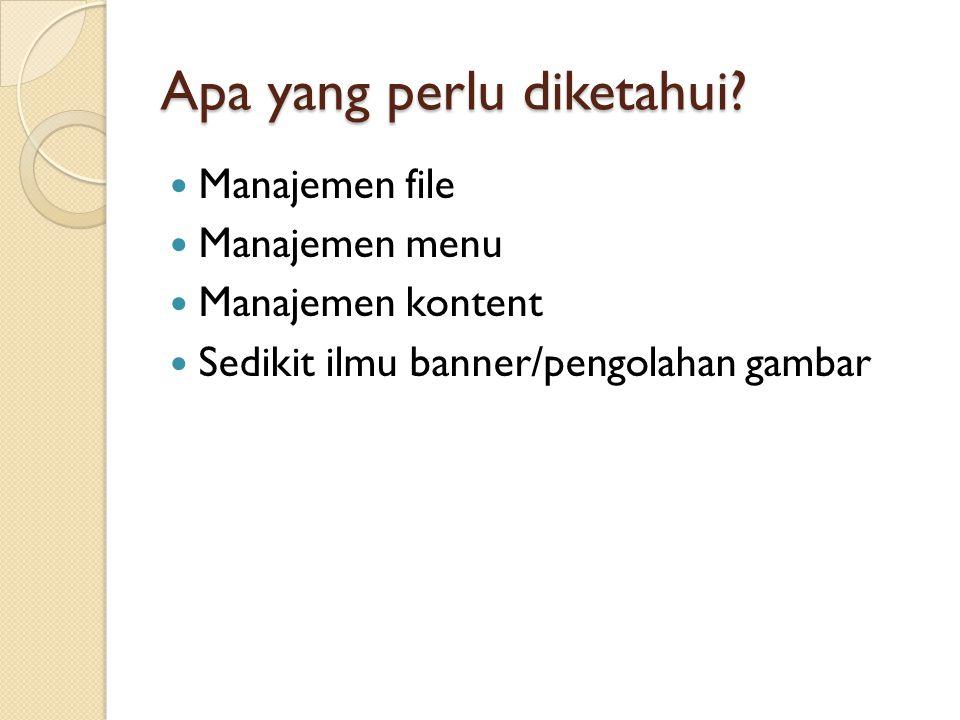 Apa yang perlu diketahui?  Manajemen file  Manajemen menu  Manajemen kontent  Sedikit ilmu banner/pengolahan gambar