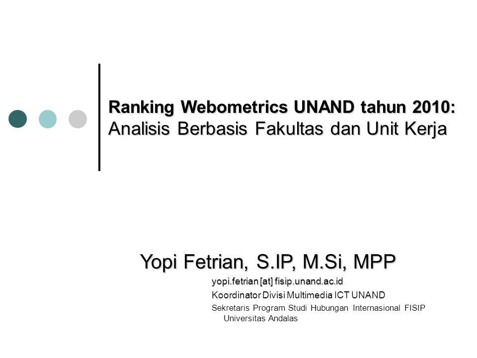 Ranking Webometrics UNAND tahun 2010: Analisis Berbasis Fakultas dan Unit Kerja Yopi Fetrian, S.IP, M.Si, MPP yopi.fetrian [at] fisip.unand.ac.id Koor