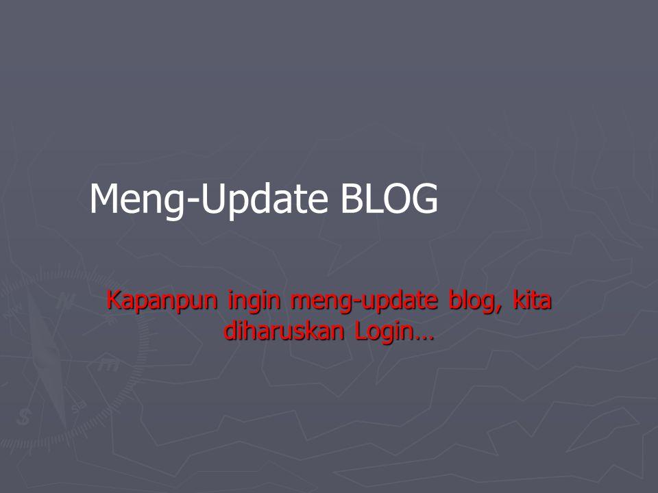 Meng-Update BLOG Kapanpun ingin meng-update blog, kita diharuskan Login…