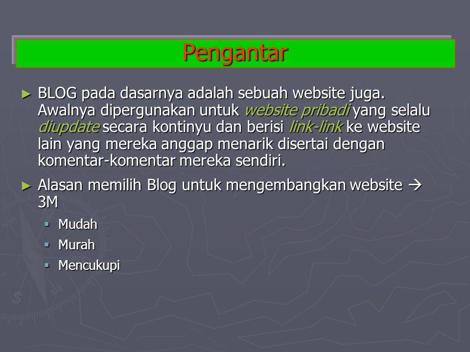 Pengantar ► BLOG pada dasarnya adalah sebuah website juga. Awalnya dipergunakan untuk website pribadi yang selalu diupdate secara kontinyu dan berisi