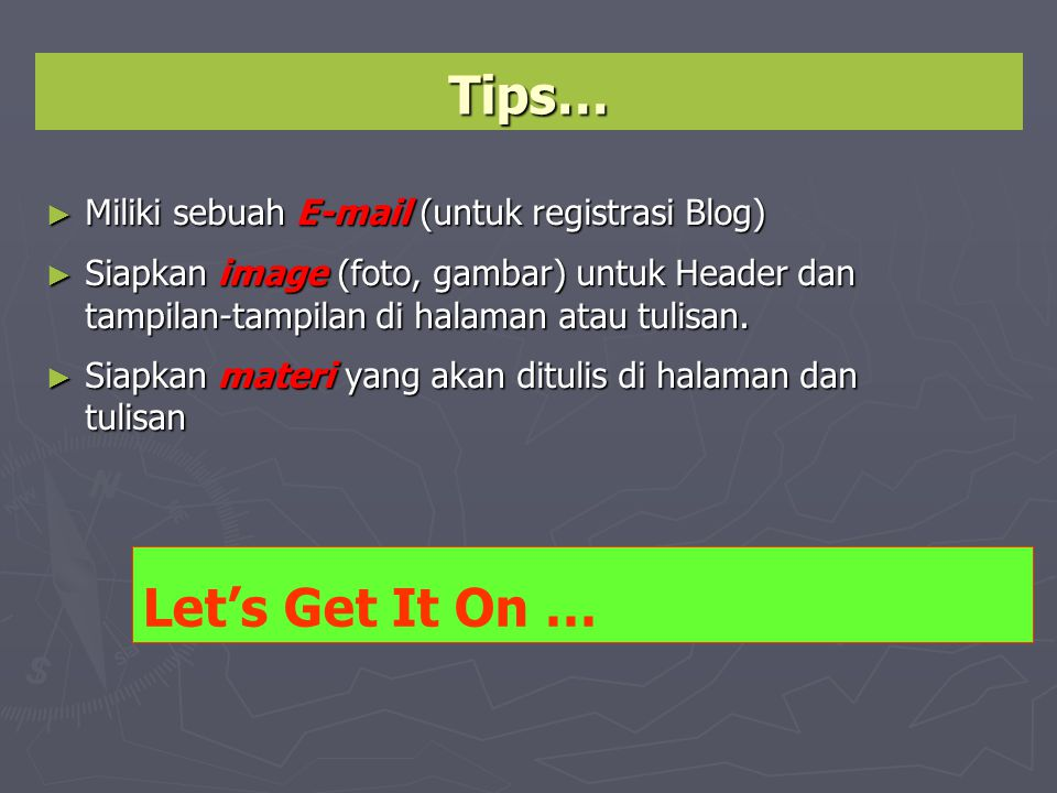 Tips… ► Miliki sebuah E-mail (untuk registrasi Blog) ► Siapkan image (foto, gambar) untuk Header dan tampilan-tampilan di halaman atau tulisan. ► Sia