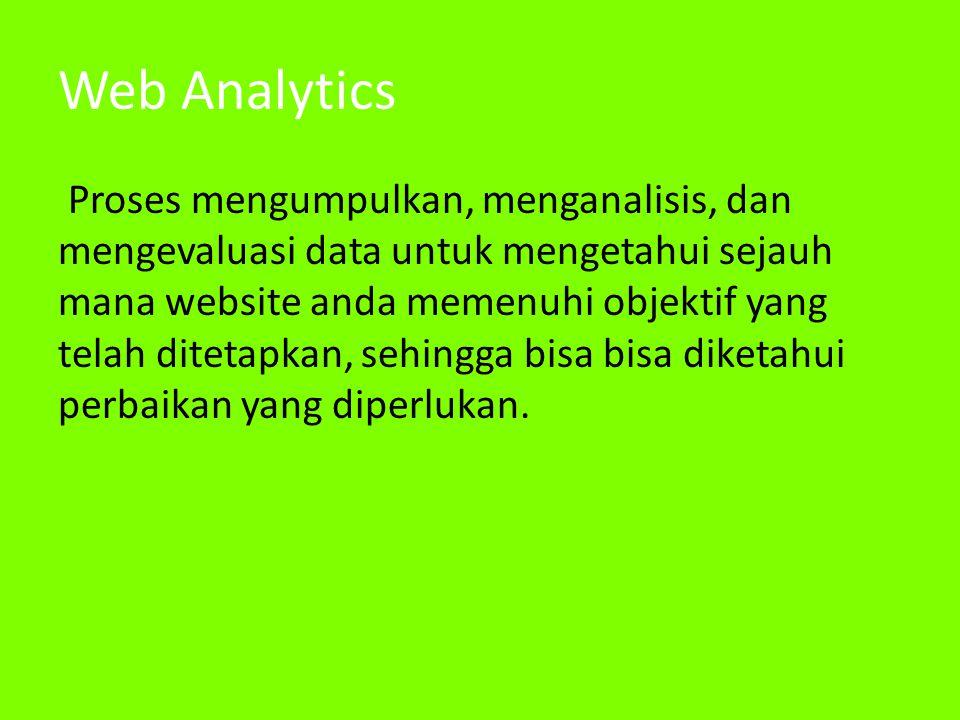 Web Analytics Proses mengumpulkan, menganalisis, dan mengevaluasi data untuk mengetahui sejauh mana website anda memenuhi objektif yang telah ditetapkan, sehingga bisa bisa diketahui perbaikan yang diperlukan.