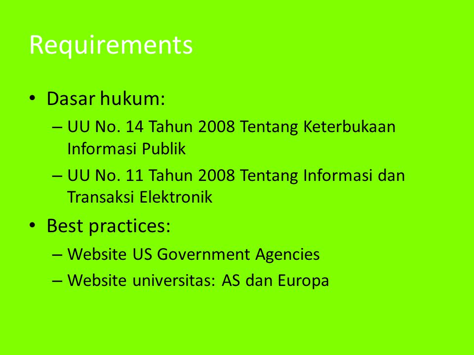 Requirements • Dasar hukum: – UU No. 14 Tahun 2008 Tentang Keterbukaan Informasi Publik – UU No. 11 Tahun 2008 Tentang Informasi dan Transaksi Elektro
