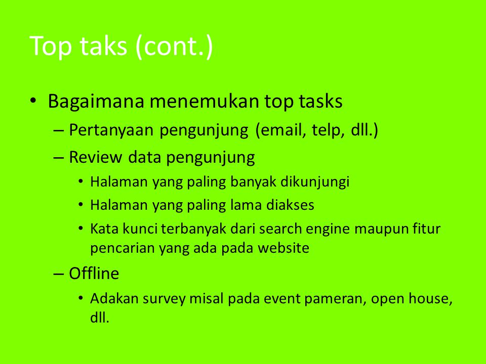 Top taks (cont.) • Bagaimana menemukan top tasks – Pertanyaan pengunjung (email, telp, dll.) – Review data pengunjung • Halaman yang paling banyak dik