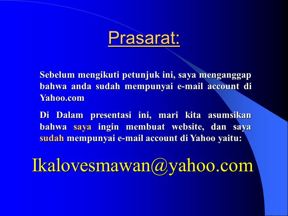 Prasarat: Sebelum mengikuti petunjuk ini, saya menganggap bahwa anda sudah mempunyai e-mail account di Yahoo.com Di Dalam presentasi ini, mari kita asumsikan bahwa saya ingin membuat website, dan saya sudah mempunyai e-mail account di Yahoo yaitu: Ikalovesmawan@yahoo.com