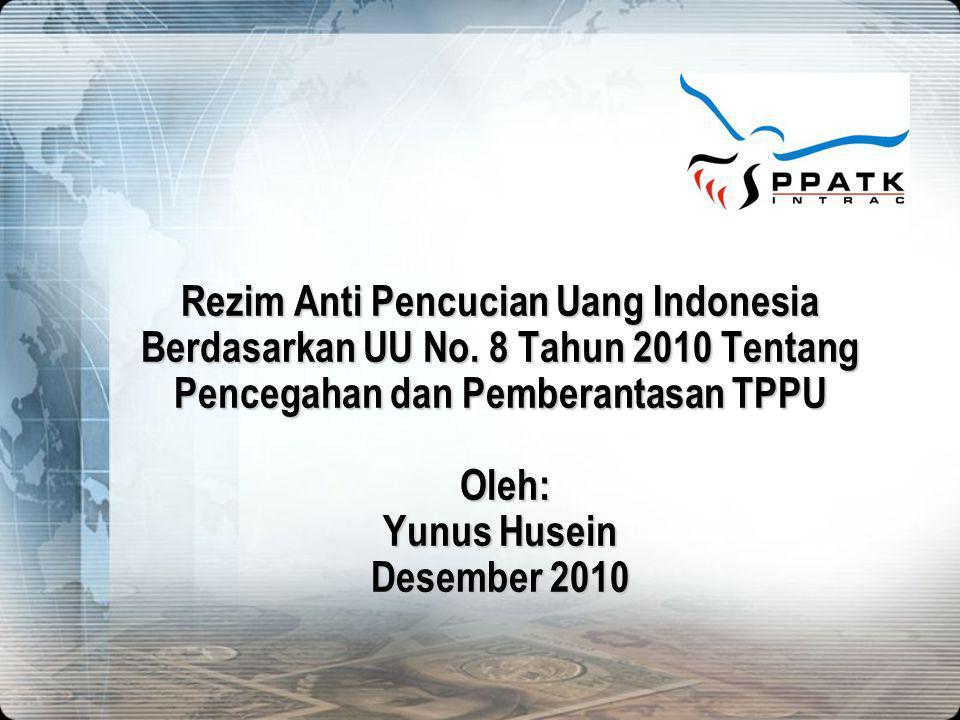 Rezim Anti Pencucian Uang Indonesia Berdasarkan UU No. 8 Tahun 2010 Tentang Pencegahan dan Pemberantasan TPPU Oleh: Yunus Husein Desember 2010