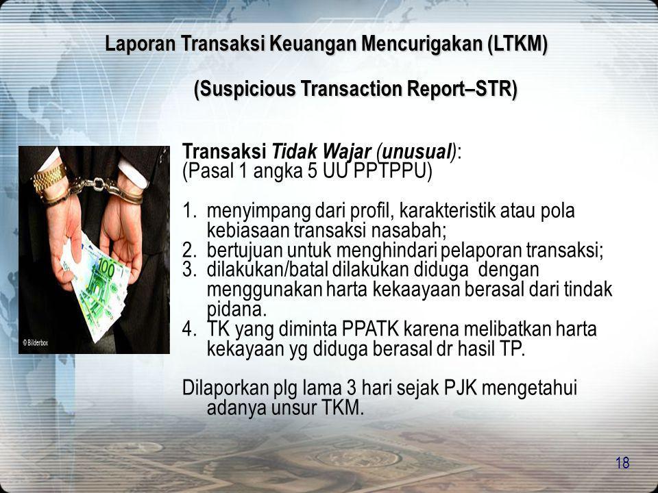 18 (Suspicious Transaction Report–STR) Transaksi Tidak Wajar ( unusual ) : (Pasal 1 angka 5 UU PPTPPU) 1.menyimpang dari profil, karakteristik atau po
