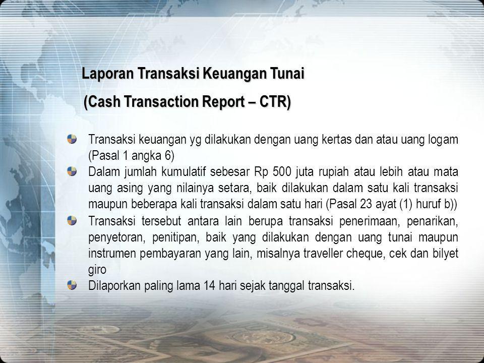 19 (Cash Transaction Report – CTR) Transaksi keuangan yg dilakukan dengan uang kertas dan atau uang logam (Pasal 1 angka 6) Dalam jumlah kumulatif seb