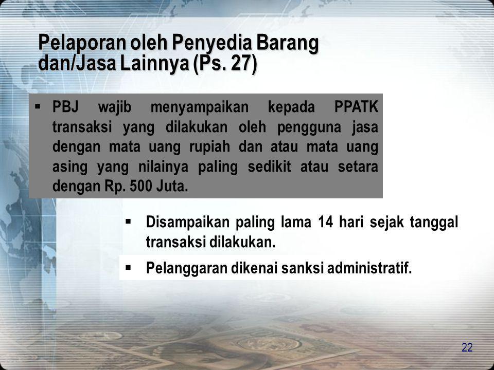 22 Pelaporan oleh Penyedia Barang dan/Jasa Lainnya (Ps. 27)  PBJ wajib menyampaikan kepada PPATK transaksi yang dilakukan oleh pengguna jasa dengan m
