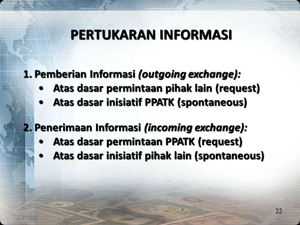 33 PERTUKARAN INFORMASI 1.Pemberian Informasi (outgoing exchange): •Atas dasar permintaan pihak lain (request) •Atas dasar inisiatif PPATK (spontaneou