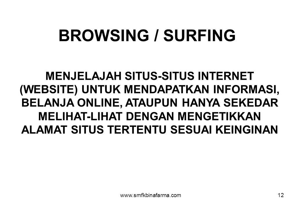 www.smfkbinafarma.com12 BROWSING / SURFING MENJELAJAH SITUS-SITUS INTERNET (WEBSITE) UNTUK MENDAPATKAN INFORMASI, BELANJA ONLINE, ATAUPUN HANYA SEKEDAR MELIHAT-LIHAT DENGAN MENGETIKKAN ALAMAT SITUS TERTENTU SESUAI KEINGINAN
