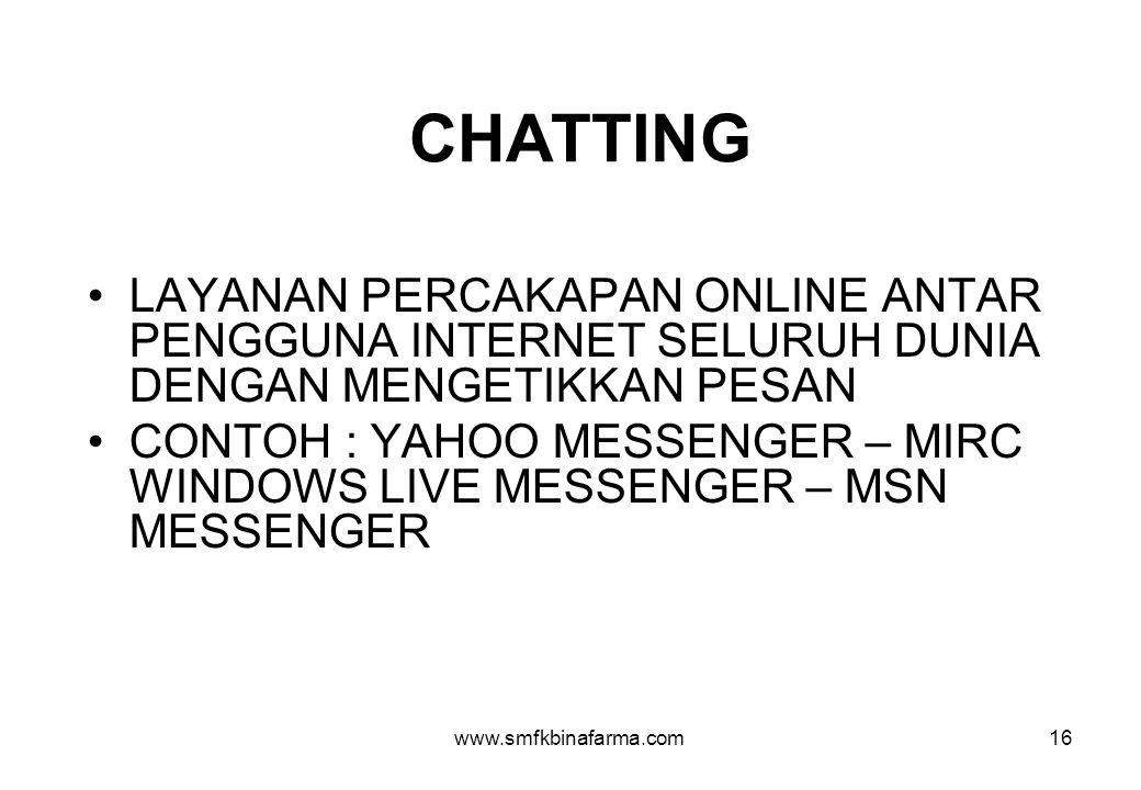www.smfkbinafarma.com16 CHATTING •LAYANAN PERCAKAPAN ONLINE ANTAR PENGGUNA INTERNET SELURUH DUNIA DENGAN MENGETIKKAN PESAN •CONTOH : YAHOO MESSENGER – MIRC WINDOWS LIVE MESSENGER – MSN MESSENGER