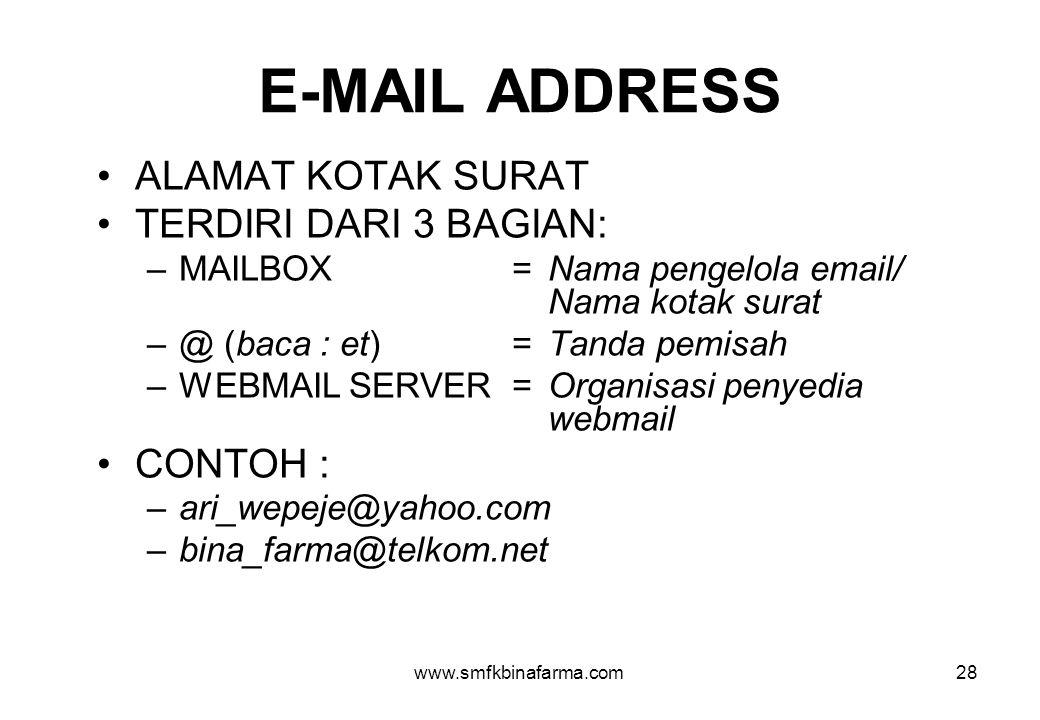 www.smfkbinafarma.com28 E-MAIL ADDRESS •ALAMAT KOTAK SURAT •TERDIRI DARI 3 BAGIAN: –MAILBOX=Nama pengelola email/ Nama kotak surat –@ (baca : et)=Tanda pemisah –WEBMAIL SERVER= Organisasi penyedia webmail •CONTOH : –ari_wepeje@yahoo.com –bina_farma@telkom.net