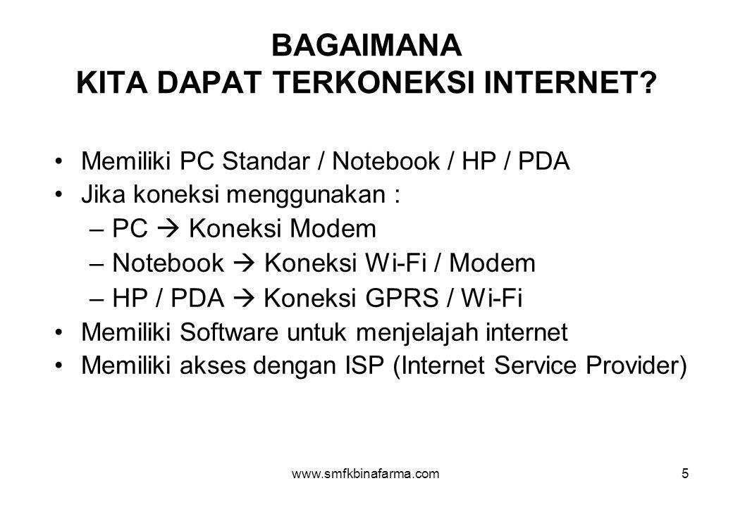 www.smfkbinafarma.com5 BAGAIMANA KITA DAPAT TERKONEKSI INTERNET? •Memiliki PC Standar / Notebook / HP / PDA •Jika koneksi menggunakan : –PC  Koneksi
