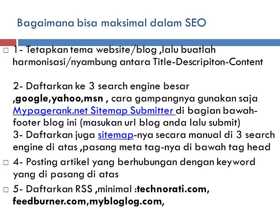 Bagaimana bisa maksimal dalam SEO  1- Tetapkan tema website/blog,lalu buatlah harmonisasi/nyambung antara Title-Descripiton-Content 2- Daftarkan ke 3 search engine besar,google,yahoo,msn, cara gampangnya gunakan saja Mypagerank.net Sitemap Submitter di bagian bawah- footer blog ini (masukan url blog anda lalu submit) 3- Daftarkan juga sitemap-nya secara manual di 3 search engine di atas,pasang meta tag-nya di bawah tag head Mypagerank.net Sitemap Submitter sitemap  4- Posting artikel yang berhubungan dengan keyword yang di pasang di atas  5- Daftarkan RSS,minimal :technorati.com, feedburner.com,mybloglog.com,