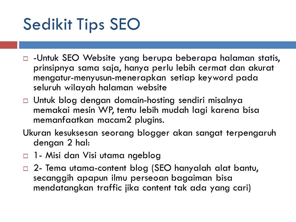 Sedikit Tips SEO  -Untuk SEO Website yang berupa beberapa halaman statis, prinsipnya sama saja, hanya perlu lebih cermat dan akurat mengatur-menyusun-menerapkan setiap keyword pada seluruh wilayah halaman website  Untuk blog dengan domain-hosting sendiri misalnya memakai mesin WP, tentu lebih mudah lagi karena bisa memanfaatkan macam2 plugins.