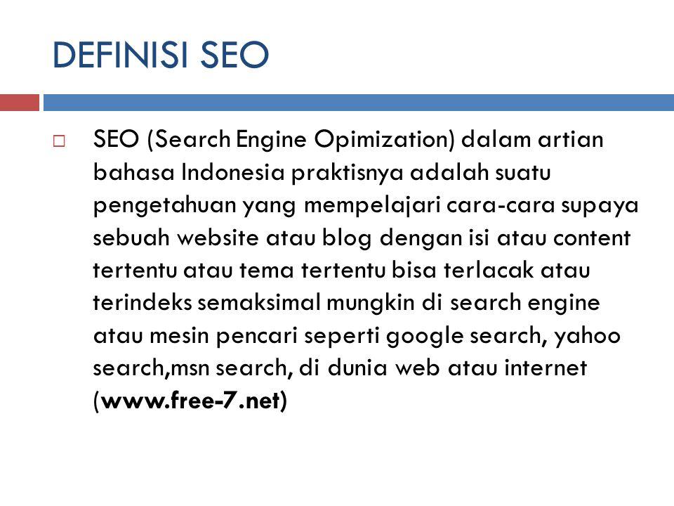 DEFINISI SEO  SEO (Search Engine Opimization) dalam artian bahasa Indonesia praktisnya adalah suatu pengetahuan yang mempelajari cara-cara supaya seb