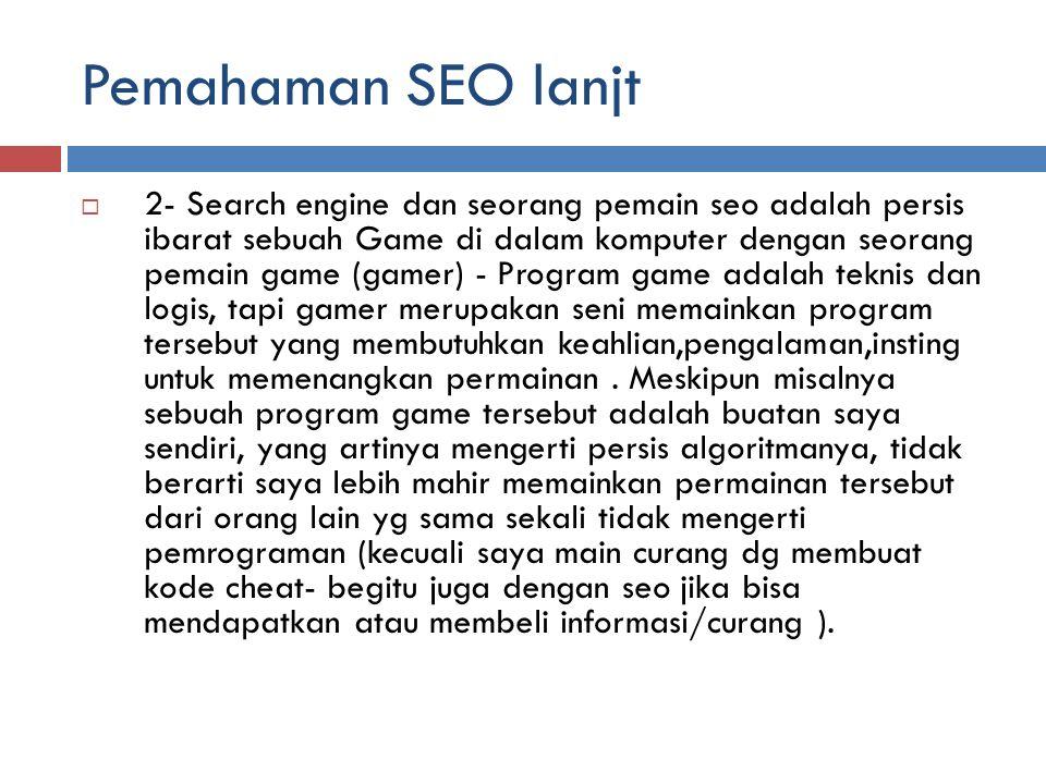 Pemahaman SEO lanjt  2- Search engine dan seorang pemain seo adalah persis ibarat sebuah Game di dalam komputer dengan seorang pemain game (gamer) - Program game adalah teknis dan logis, tapi gamer merupakan seni memainkan program tersebut yang membutuhkan keahlian,pengalaman,insting untuk memenangkan permainan.