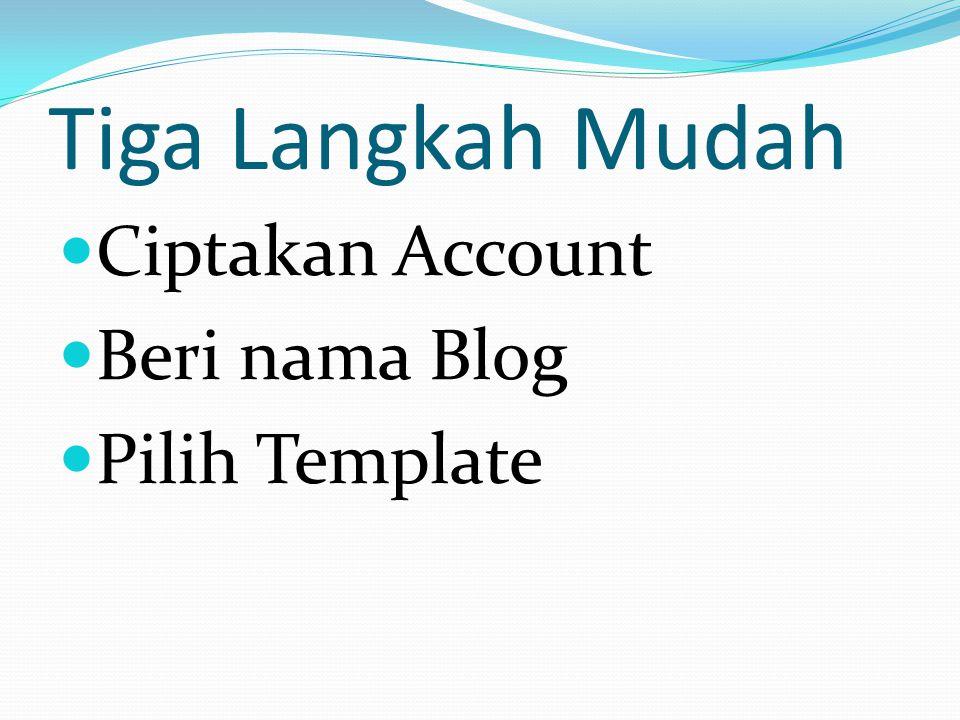 Tiga Langkah Mudah  Ciptakan Account  Beri nama Blog  Pilih Template
