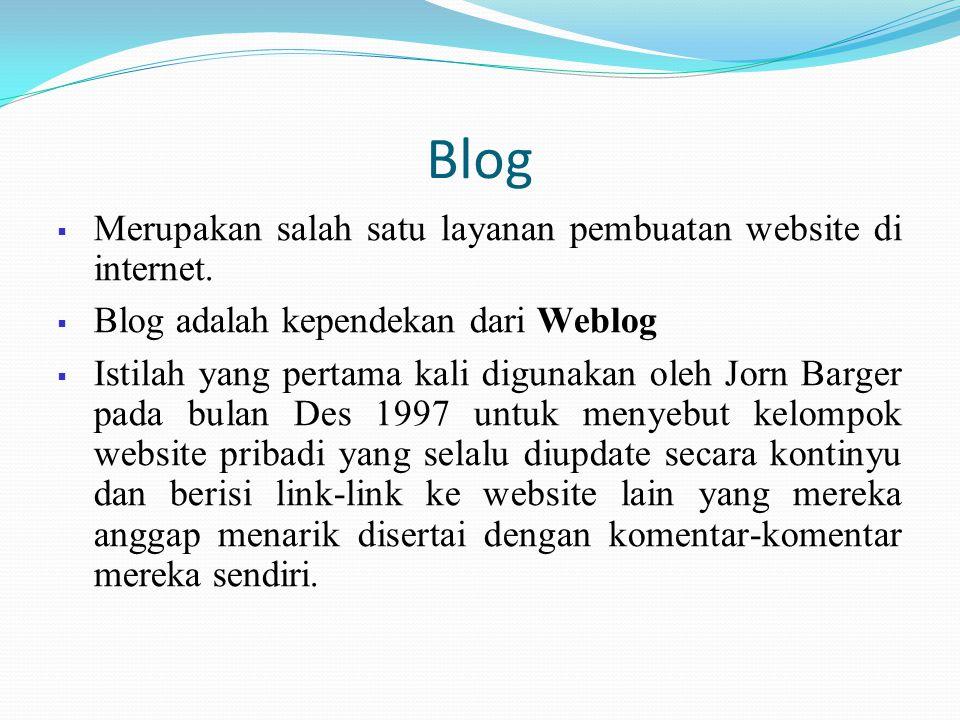 Blog  Merupakan salah satu layanan pembuatan website di internet.  Blog adalah kependekan dari Weblog  Istilah yang pertama kali digunakan oleh Jor