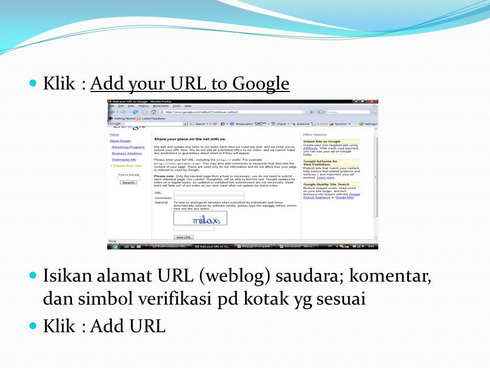  Klik : Add your URL to Google  Isikan alamat URL (weblog) saudara; komentar, dan simbol verifikasi pd kotak yg sesuai  Klik : Add URL