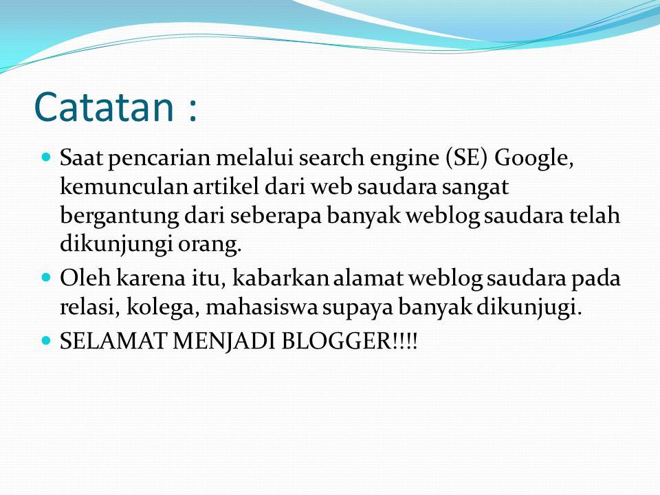Catatan :  Saat pencarian melalui search engine (SE) Google, kemunculan artikel dari web saudara sangat bergantung dari seberapa banyak weblog saudara telah dikunjungi orang.
