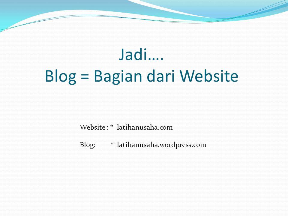 Jadi…. Blog = Bagian dari Website Website : * latihanusaha.com Blog: * latihanusaha.wordpress.com