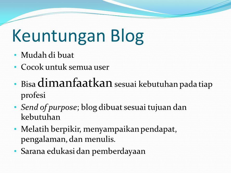 Keuntungan Blog • Mudah di buat • Cocok untuk semua user • Bisa dimanfaatkan sesuai kebutuhan pada tiap profesi • Send of purpose; blog dibuat sesuai tujuan dan kebutuhan • Melatih berpikir, menyampaikan pendapat, pengalaman, dan menulis.