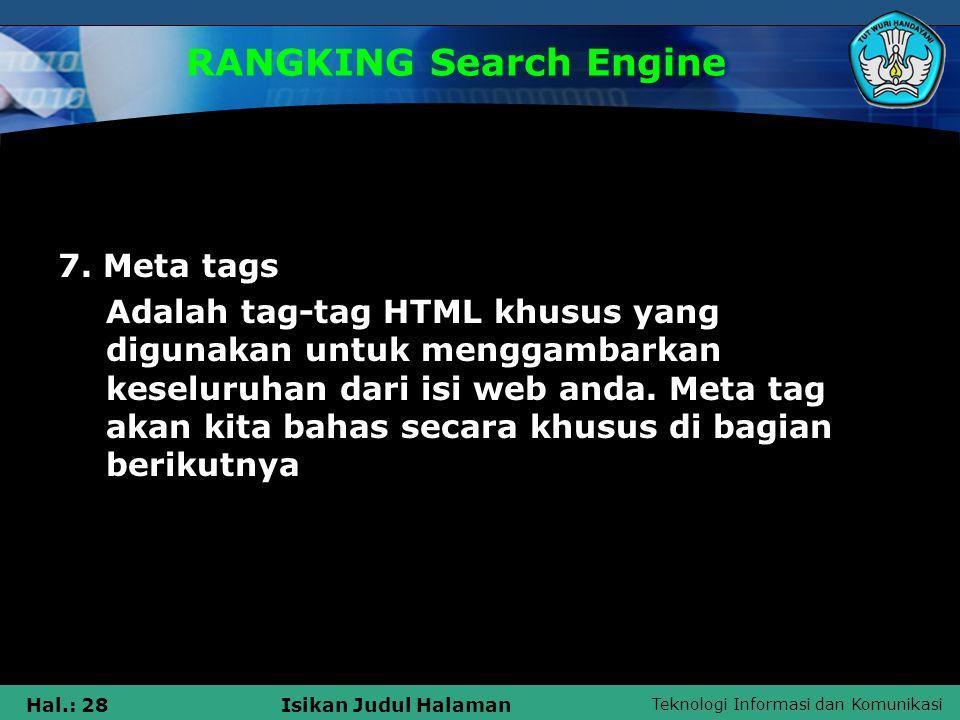 Teknologi Informasi dan Komunikasi Hal.: 28Isikan Judul Halaman RANGKING Search Engine 7. Meta tags Adalah tag-tag HTML khusus yang digunakan untuk me