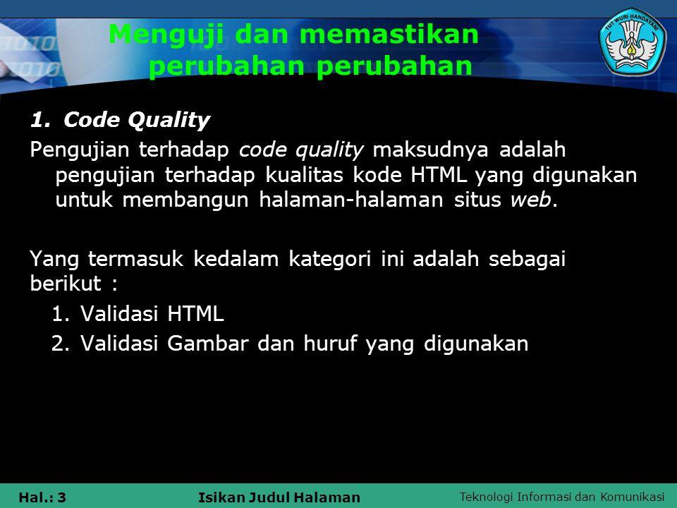 Teknologi Informasi dan Komunikasi Hal.: 4Isikan Judul Halaman Menguji dan memastikan perubahan perubahan 2.Compatibility Pengujian terhadap compatibility situs web maksudnya adalah pengujian yang dilakukan terhadap situs web tentang seberapa kompatibel dengan berbagai macam sistem operasi, browser dan hardware.