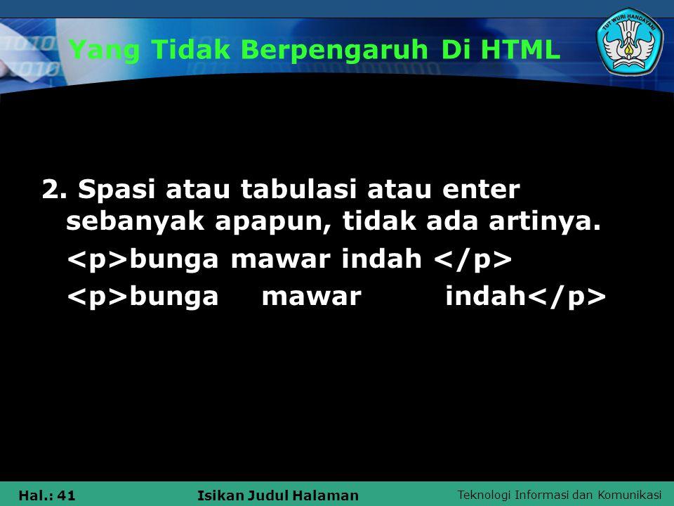 Teknologi Informasi dan Komunikasi Hal.: 41Isikan Judul Halaman Yang Tidak Berpengaruh Di HTML 2. Spasi atau tabulasi atau enter sebanyak apapun, tida