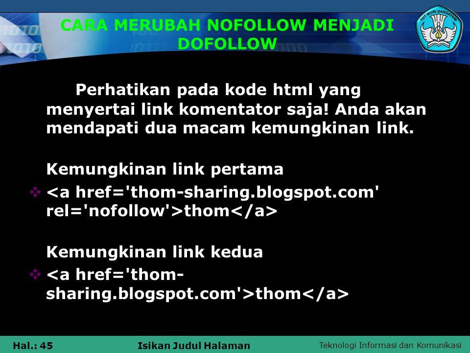 Teknologi Informasi dan Komunikasi Hal.: 46Isikan Judul Halaman CARA MERUBAH NOFOLLOW MENJADI DOFOLLOW Untuk blog yang menggunakan platform wordpress, mempunyai link yang berbeda :  <a href= http://thom- sharing.blogspot.com rel= external nofollow >thom  thom