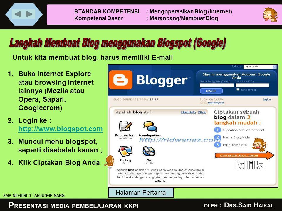 Untuk kita membuat blog, harus memiliki E-mail 1.Buka Internet Explore atau browsing internet lainnya (Mozila atau Opera, Sapari, Googlecrom) 2.Login ke : http://www.blogspot.com http://www.blogspot.com 3.Muncul menu blogspot, seperti disebelah kanan ; 4.Klik Ciptakan Blog Anda Halaman Pertama SMK NEGERI 3 TANJUNGPINANG STANDAR KOMPETENSI : Mengoperasikan Blog (Internet) Kompetensi Dasar : Merancang/Membuat Blog