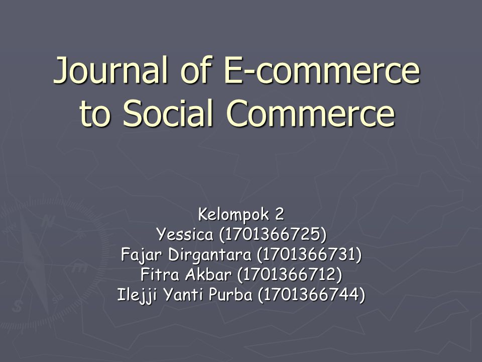 Journal of E-commerce to Social Commerce Kelompok 2 Yessica (1701366725) Fajar Dirgantara (1701366731) Fitra Akbar (1701366712) Ilejji Yanti Purba (17