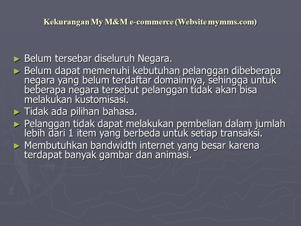 Kekurangan My M&M e-commerce (Website mymms.com) ► Belum tersebar diseluruh Negara. ► Belum dapat memenuhi kebutuhan pelanggan dibeberapa negara yang