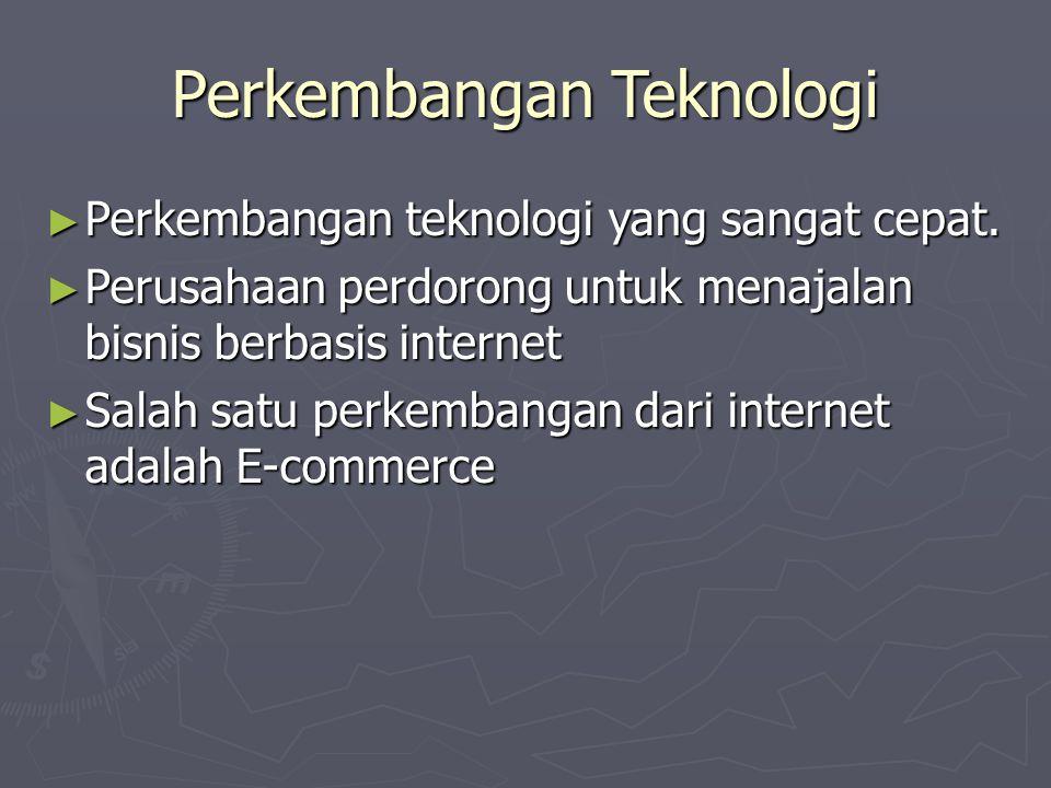 Perkembangan Teknologi ► Perkembangan teknologi yang sangat cepat. ► Perusahaan perdorong untuk menajalan bisnis berbasis internet ► Salah satu perkem