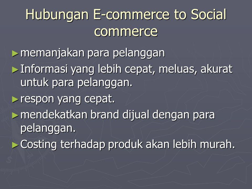 Hubungan E-commerce to Social commerce ► memanjakan para pelanggan ► Informasi yang lebih cepat, meluas, akurat untuk para pelanggan. ► respon yang ce