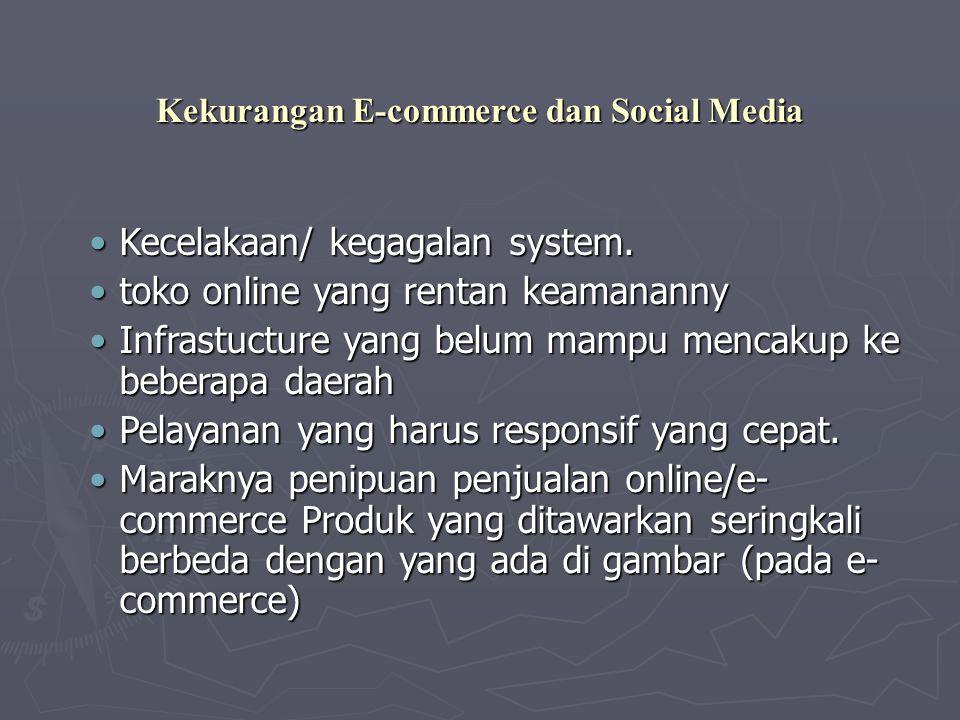 Kekurangan E-commerce dan Social Media •Kecelakaan/ kegagalan system. •toko online yang rentan keamananny •Infrastucture yang belum mampu mencakup ke