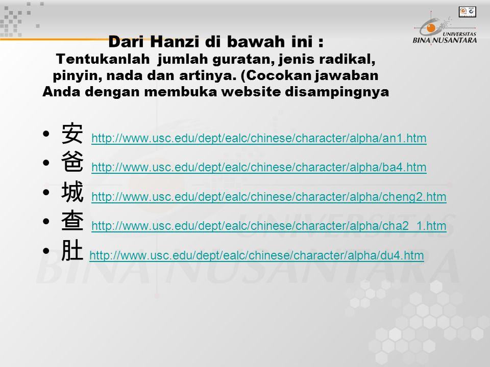 Dari Hanzi di bawah ini : T entukanlah jumlah guratan, jenis radikal, pinyin, nada dan artinya.