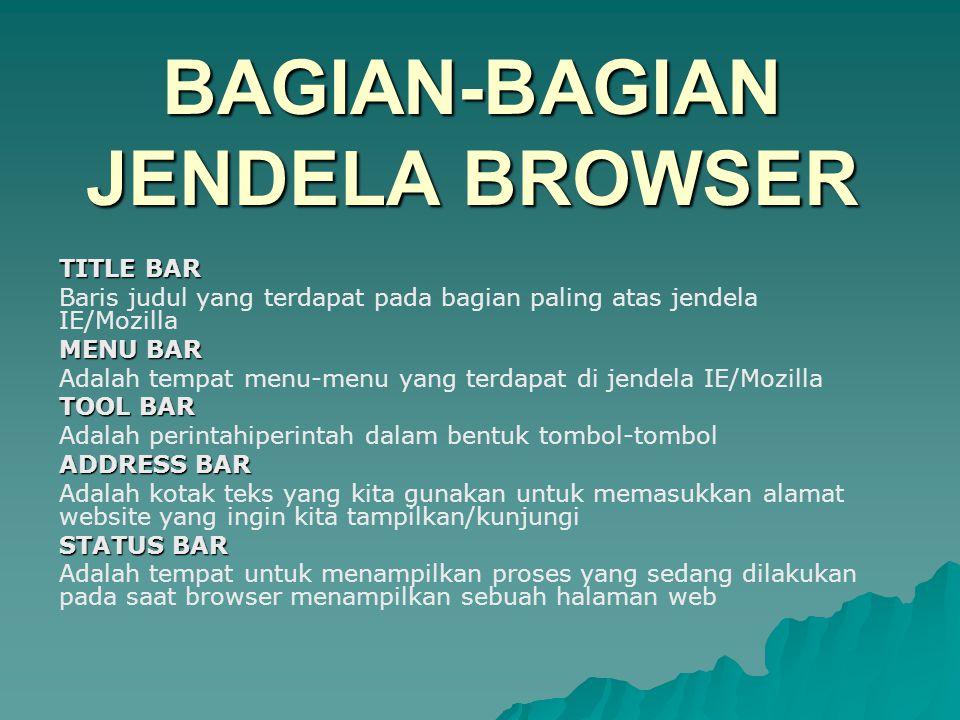 BAGIAN-BAGIAN JENDELA BROWSER TITLE BAR Baris judul yang terdapat pada bagian paling atas jendela IE/Mozilla MENU BAR Adalah tempat menu-menu yang terdapat di jendela IE/Mozilla TOOL BAR Adalah perintahiperintah dalam bentuk tombol-tombol ADDRESS BAR Adalah kotak teks yang kita gunakan untuk memasukkan alamat website yang ingin kita tampilkan/kunjungi STATUS BAR Adalah tempat untuk menampilkan proses yang sedang dilakukan pada saat browser menampilkan sebuah halaman web