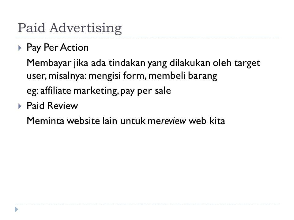 Paid Advertising  Pay Per Action Membayar jika ada tindakan yang dilakukan oleh target user, misalnya: mengisi form, membeli barang eg: affiliate marketing, pay per sale  Paid Review Meminta website lain untuk mereview web kita