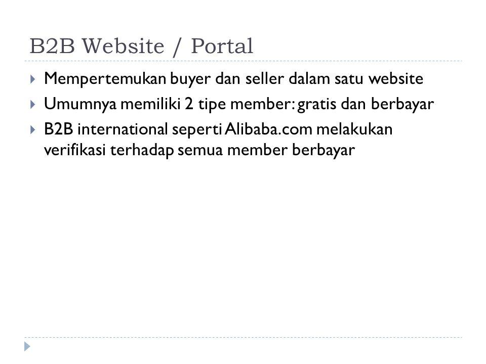 B2B Website / Portal  Mempertemukan buyer dan seller dalam satu website  Umumnya memiliki 2 tipe member: gratis dan berbayar  B2B international seperti Alibaba.com melakukan verifikasi terhadap semua member berbayar