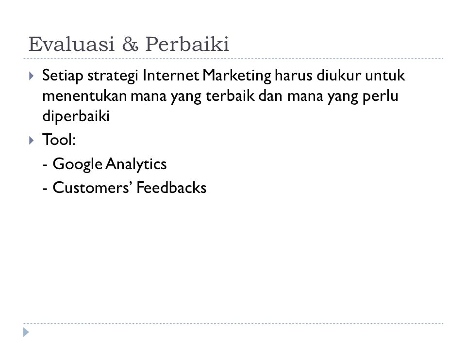 Evaluasi & Perbaiki  Setiap strategi Internet Marketing harus diukur untuk menentukan mana yang terbaik dan mana yang perlu diperbaiki  Tool: - Google Analytics - Customers' Feedbacks