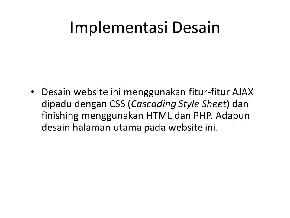Implementasi Desain • Desain website ini menggunakan fitur-fitur AJAX dipadu dengan CSS (Cascading Style Sheet) dan finishing menggunakan HTML dan PHP