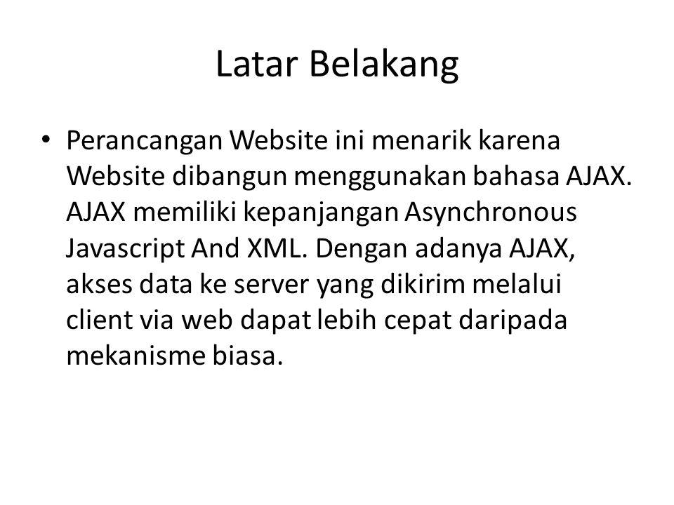 Latar Belakang • Perancangan Website ini menarik karena Website dibangun menggunakan bahasa AJAX. AJAX memiliki kepanjangan Asynchronous Javascript An